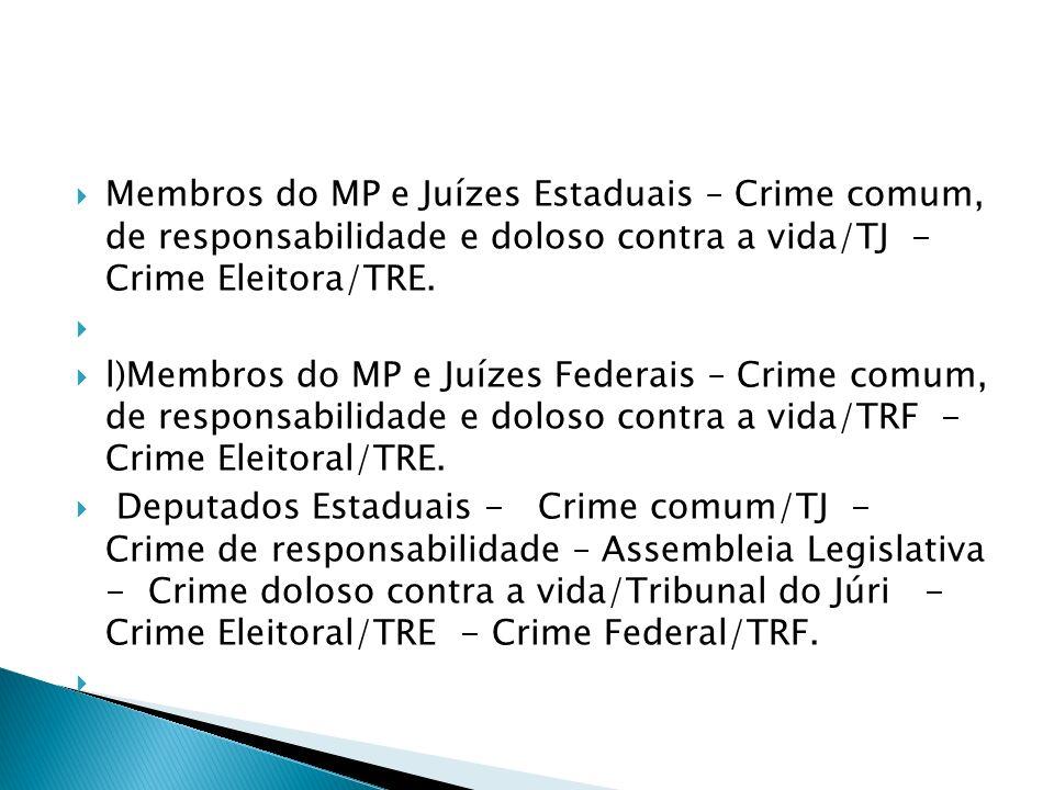 Membros do MP e Juízes Estaduais – Crime comum, de responsabilidade e doloso contra a vida/TJ - Crime Eleitora/TRE. l)Membros do MP e Juízes Federais