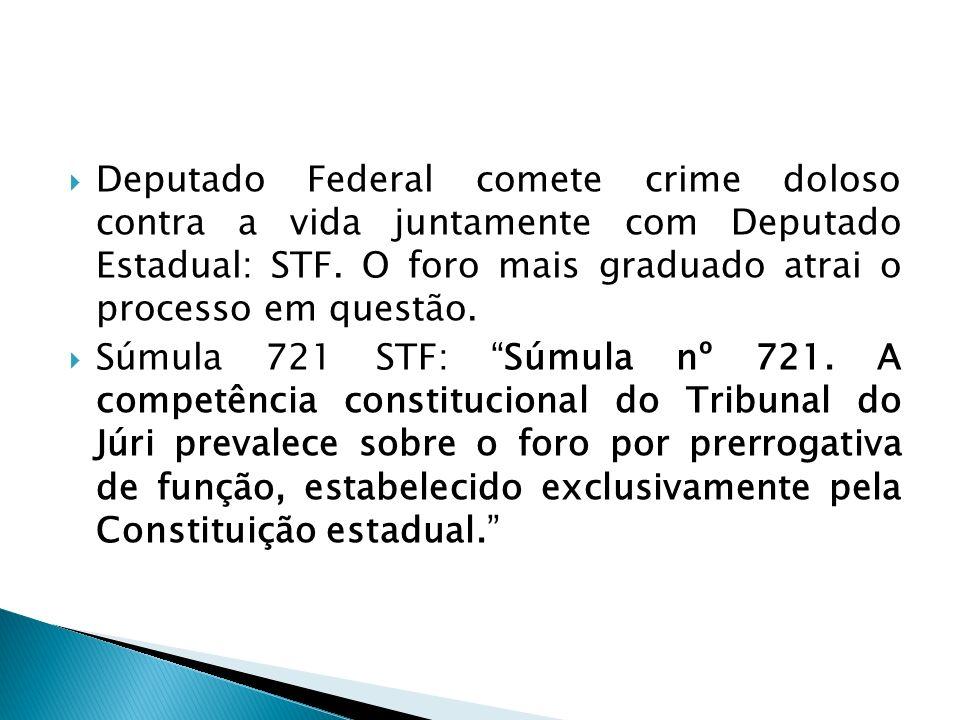 Deputado Federal comete crime doloso contra a vida juntamente com Deputado Estadual: STF. O foro mais graduado atrai o processo em questão. Súmula 721