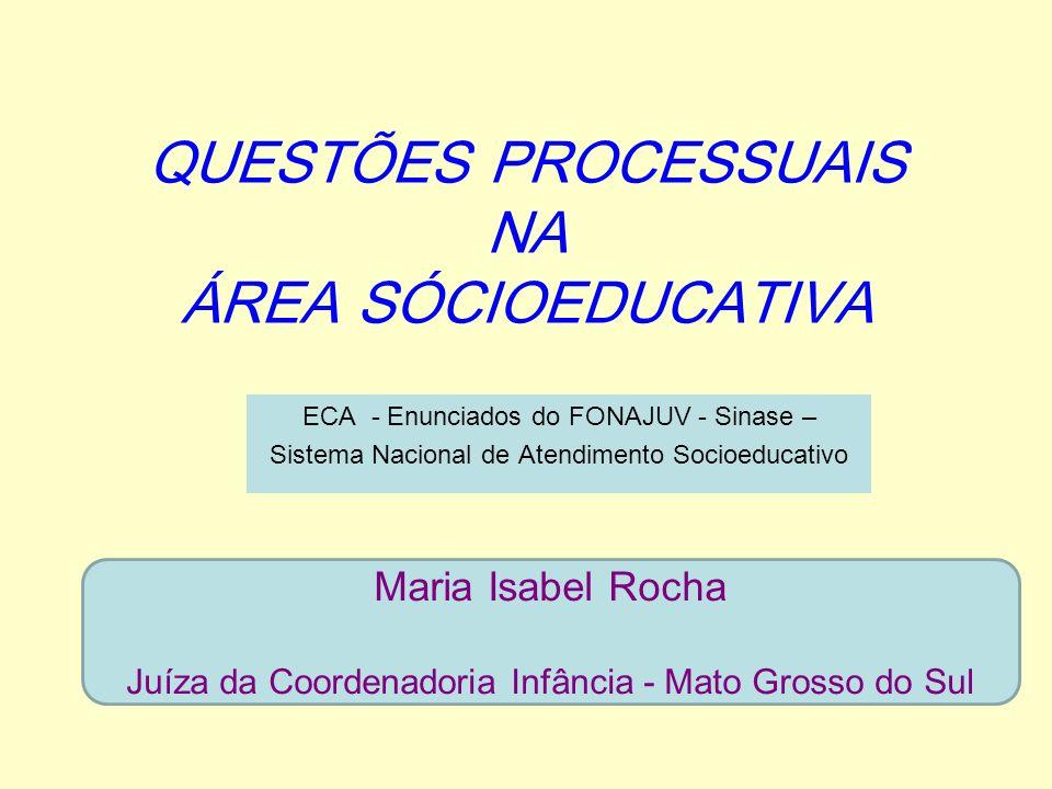 QUESTÕES PROCESSUAIS NA ÁREA SÓCIOEDUCATIVA ECA - Enunciados do FONAJUV - Sinase – Sistema Nacional de Atendimento Socioeducativo Maria Isabel Rocha J