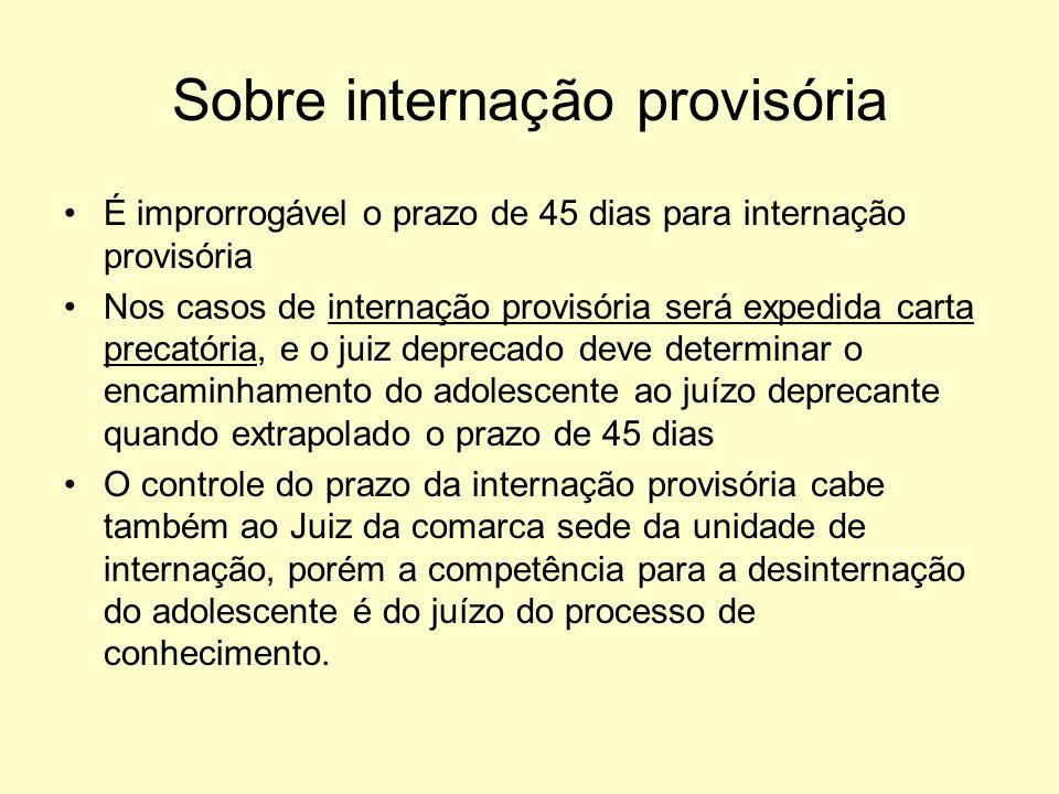 Sobre internação provisória É improrrogável o prazo de 45 dias para internação provisória Nos casos de internação provisória será expedida carta preca