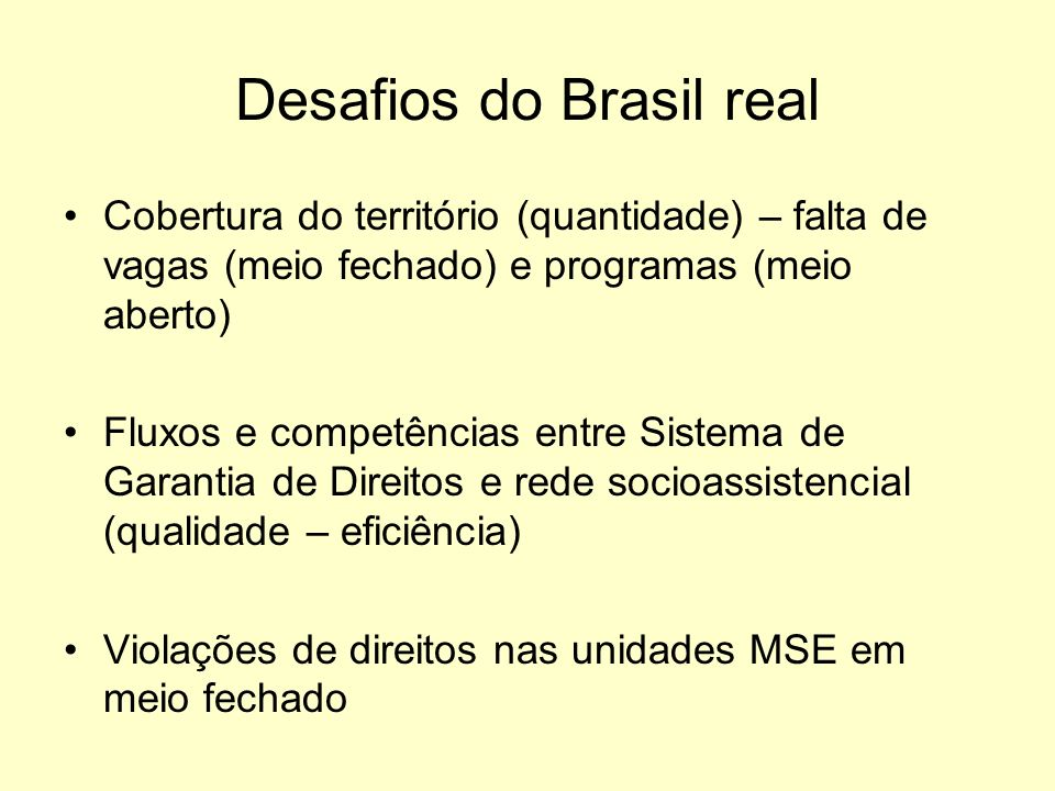 Desafios do Brasil real Cobertura do território (quantidade) – falta de vagas (meio fechado) e programas (meio aberto) Fluxos e competências entre Sis