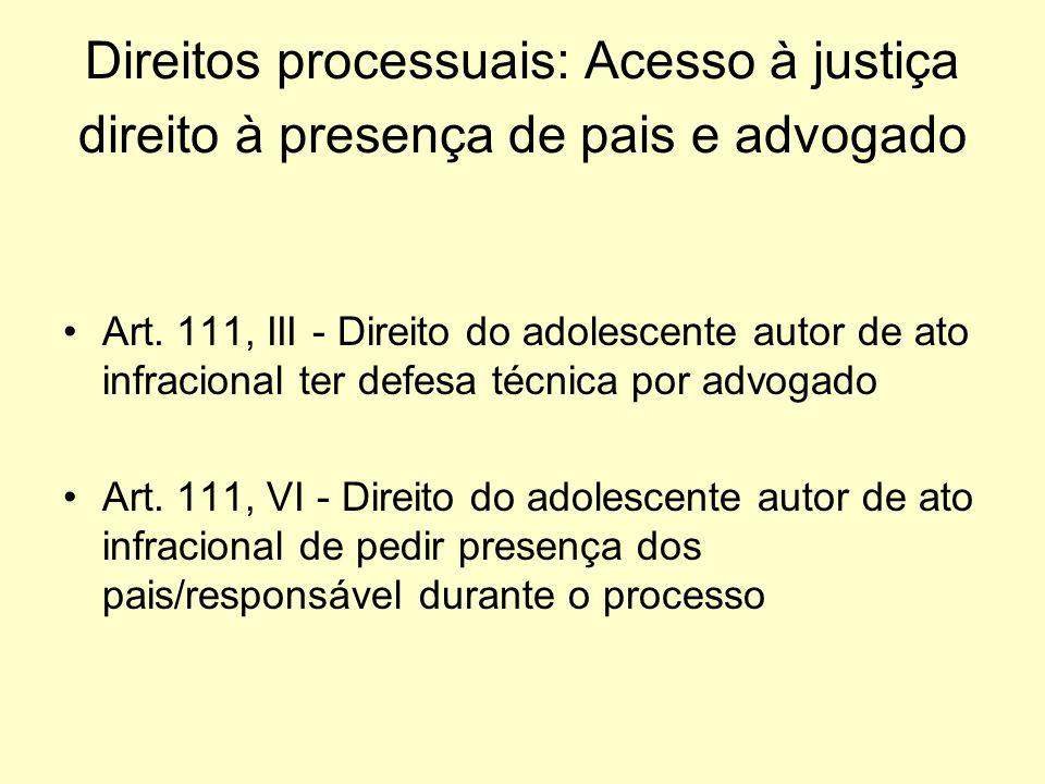 Direitos processuais: Acesso à justiça direito à presença de pais e advogado Art. 111, III - Direito do adolescente autor de ato infracional ter defes