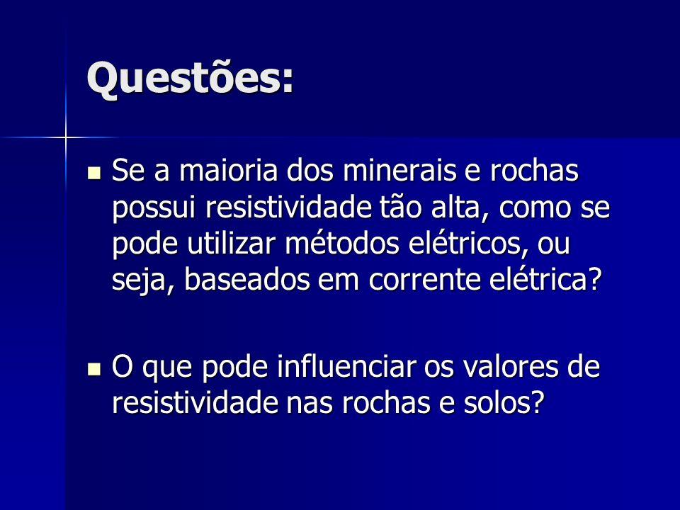 Questões: Se a maioria dos minerais e rochas possui resistividade tão alta, como se pode utilizar métodos elétricos, ou seja, baseados em corrente elé