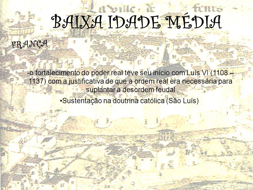 BAIXA IDADE MÉDIA F R A N Ç A -o fortalecimento do poder real teve seu início com Luís VI (1108 – 1137) com a justificativa de que a ordem real era ne