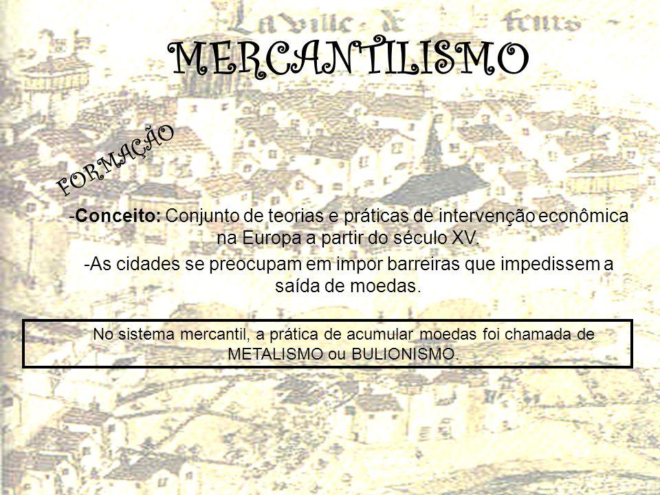 MERCANTILISMO F O R M A Ç Ã O -Conceito: Conjunto de teorias e práticas de intervenção econômica na Europa a partir do século XV. -As cidades se preoc