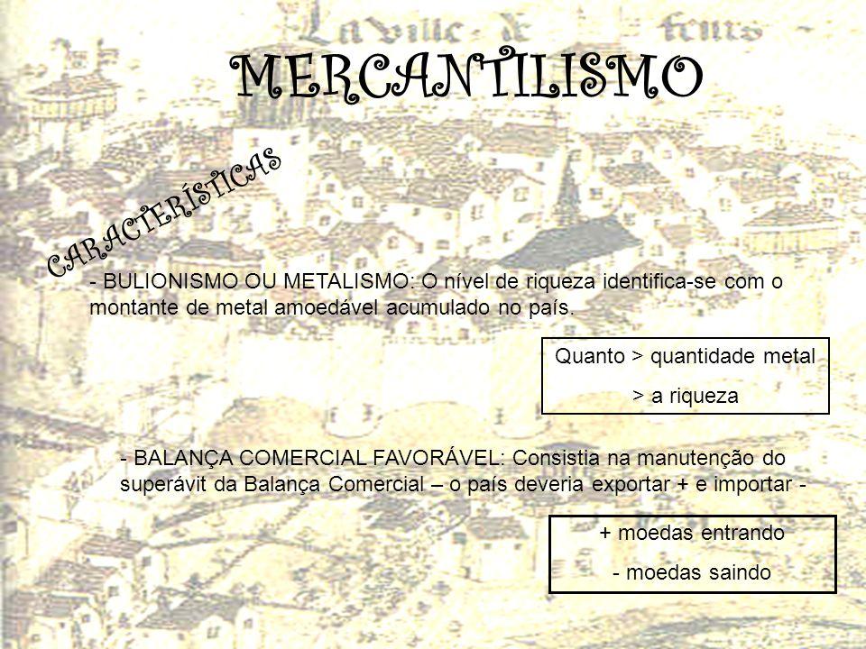 MERCANTILISMO C A R A C T E R Í S T I C A S - BULIONISMO OU METALISMO: O nível de riqueza identifica-se com o montante de metal amoedável acumulado no
