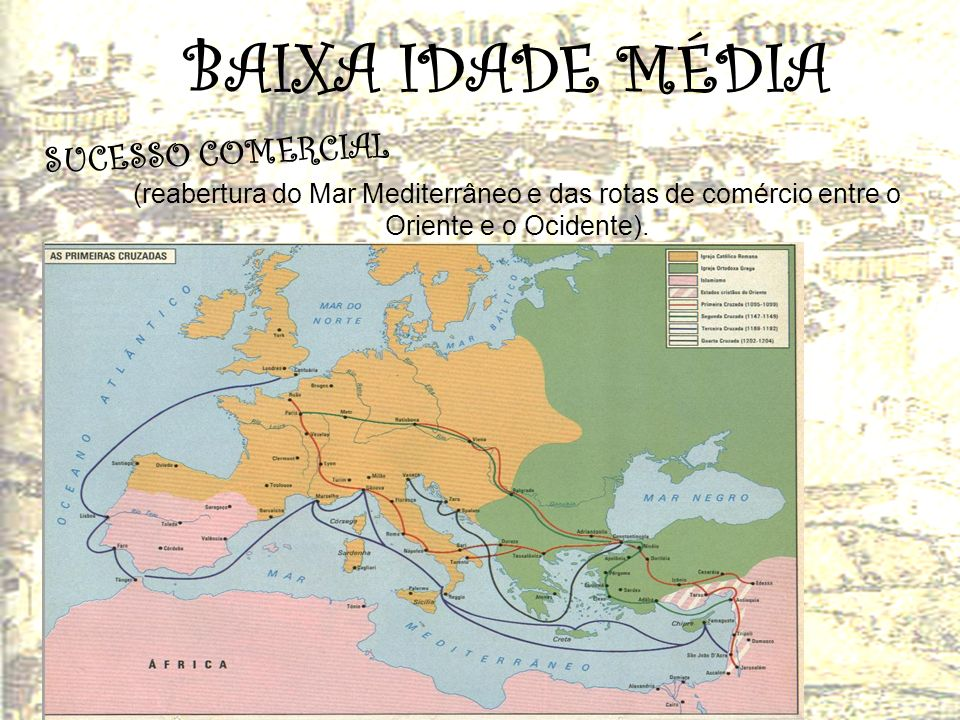 BAIXA IDADE MÉDIA S U C E S S O C O M E R C I A L (reabertura do Mar Mediterrâneo e das rotas de comércio entre o Oriente e o Ocidente).