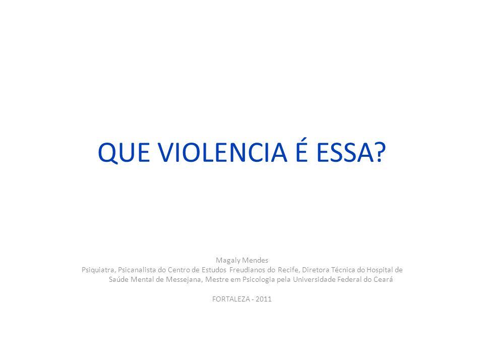 QUE VIOLENCIA É ESSA? Magaly Mendes Psiquiatra, Psicanalista do Centro de Estudos Freudianos do Recife, Diretora Técnica do Hospital de Saúde Mental d