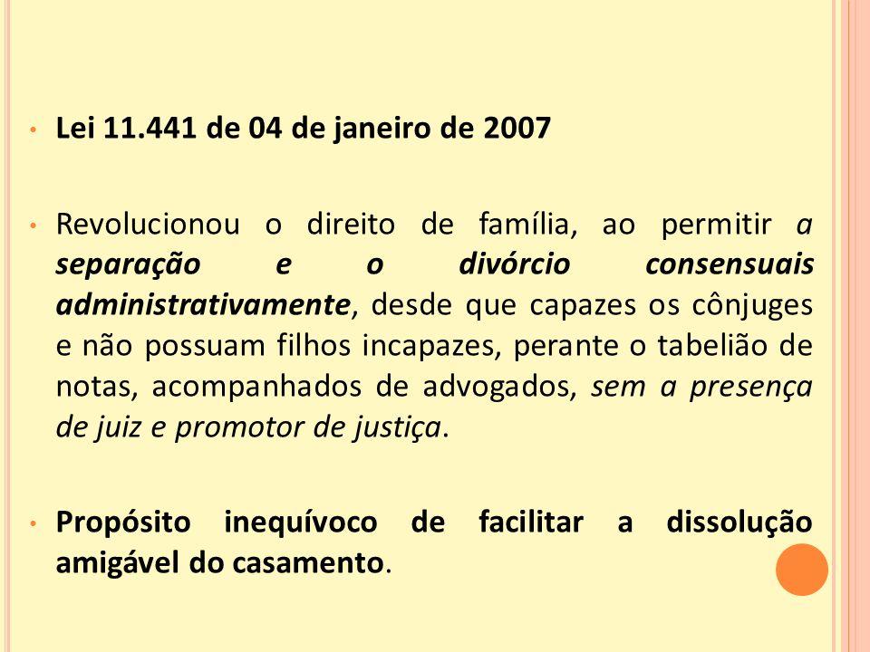 Lei 11.441 de 04 de janeiro de 2007 Revolucionou o direito de família, ao permitir a separação e o divórcio consensuais administrativamente, desde que capazes os cônjuges e não possuam filhos incapazes, perante o tabelião de notas, acompanhados de advogados, sem a presença de juiz e promotor de justiça.