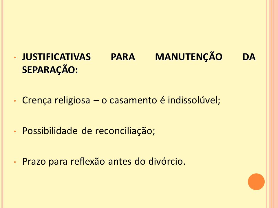 JUSTIFICATIVAS PARA MANUTENÇÃO DA SEPARAÇÃO: JUSTIFICATIVAS PARA MANUTENÇÃO DA SEPARAÇÃO: Crença religiosa – o casamento é indissolúvel; Possibilidade de reconciliação; Prazo para reflexão antes do divórcio.