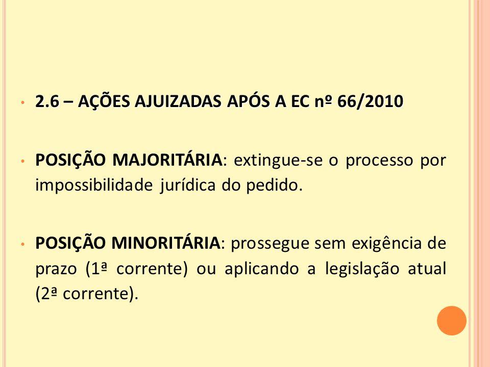 2.6 – AÇÕES AJUIZADAS APÓS A EC nº 66/2010 2.6 – AÇÕES AJUIZADAS APÓS A EC nº 66/2010 POSIÇÃO MAJORITÁRIA: extingue-se o processo por impossibilidade jurídica do pedido.