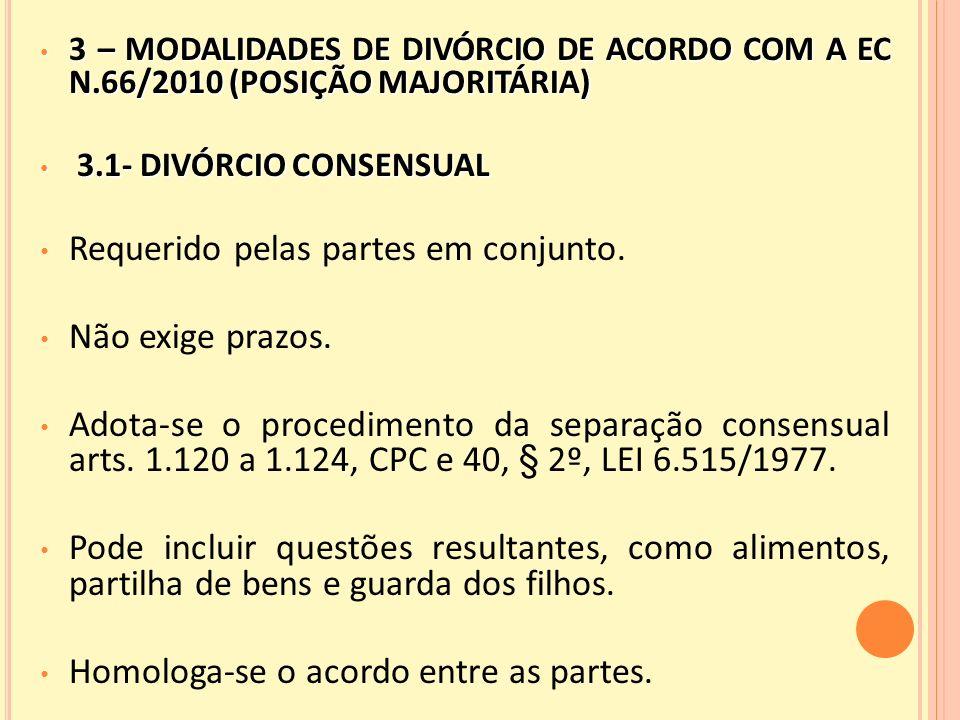 3 – MODALIDADES DE DIVÓRCIO DE ACORDO COM A EC N.66/2010 (POSIÇÃO MAJORITÁRIA) 3 – MODALIDADES DE DIVÓRCIO DE ACORDO COM A EC N.66/2010 (POSIÇÃO MAJORITÁRIA) 3.1- DIVÓRCIO CONSENSUAL 3.1- DIVÓRCIO CONSENSUAL Requerido pelas partes em conjunto.