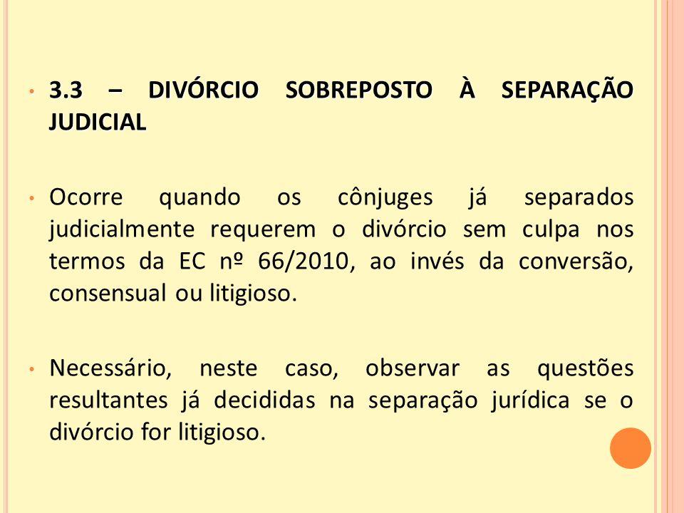 3.3 – DIVÓRCIO SOBREPOSTO À SEPARAÇÃO JUDICIAL 3.3 – DIVÓRCIO SOBREPOSTO À SEPARAÇÃO JUDICIAL Ocorre quando os cônjuges já separados judicialmente requerem o divórcio sem culpa nos termos da EC nº 66/2010, ao invés da conversão, consensual ou litigioso.