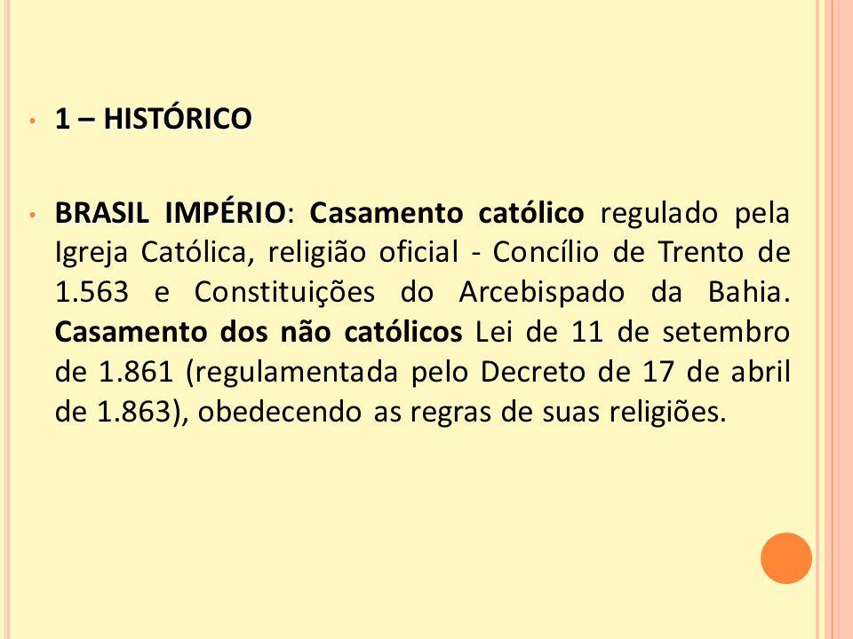 1 – HISTÓRICO 1 – HISTÓRICO BRASIL IMPÉRIO BRASIL IMPÉRIO: Casamento católico regulado pela Igreja Católica, religião oficial - Concílio de Trento de 1.563 e Constituições do Arcebispado da Bahia.