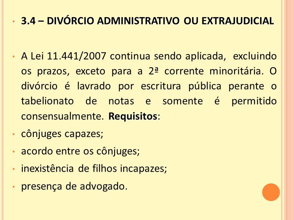 3.4 – DIVÓRCIO ADMINISTRATIVO OU EXTRAJUDICIAL 3.4 – DIVÓRCIO ADMINISTRATIVO OU EXTRAJUDICIAL Requisitos: A Lei 11.441/2007 continua sendo aplicada, excluindo os prazos, exceto para a 2ª corrente minoritária.