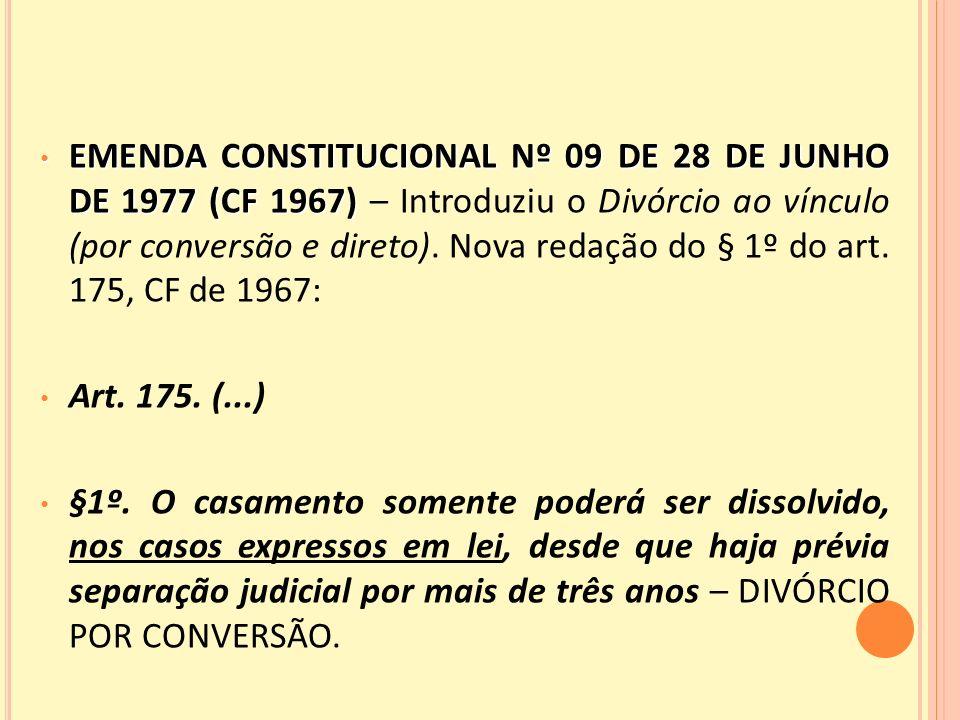 EMENDA CONSTITUCIONAL Nº 09 DE 28 DE JUNHO DE 1977 (CF 1967) EMENDA CONSTITUCIONAL Nº 09 DE 28 DE JUNHO DE 1977 (CF 1967) – Introduziu o Divórcio ao vínculo (por conversão e direto).