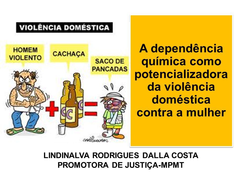 A dependência química como potencializadora da violência doméstica contra a mulher LINDINALVA RODRIGUES DALLA COSTA PROMOTORA DE JUSTIÇA-MPMT
