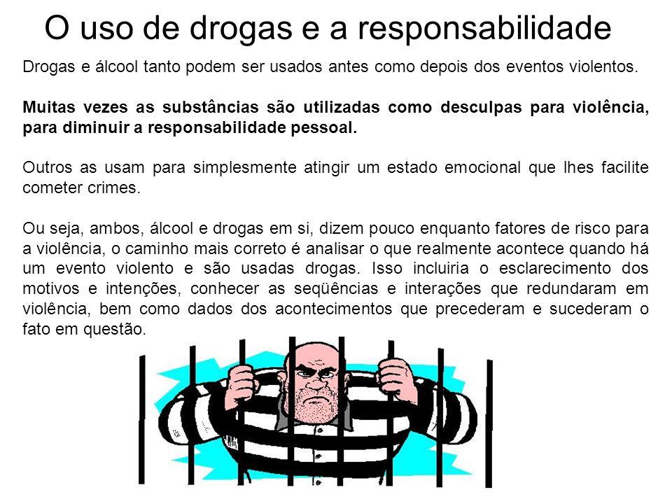 O uso de drogas e a responsabilidade Drogas e álcool tanto podem ser usados antes como depois dos eventos violentos. Muitas vezes as substâncias são u
