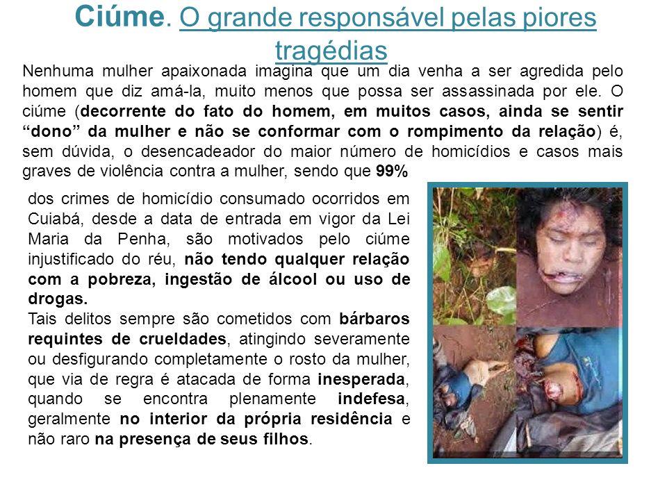 Ciúme. O grande responsável pelas piores tragédias dos crimes de homicídio consumado ocorridos em Cuiabá, desde a data de entrada em vigor da Lei Mari