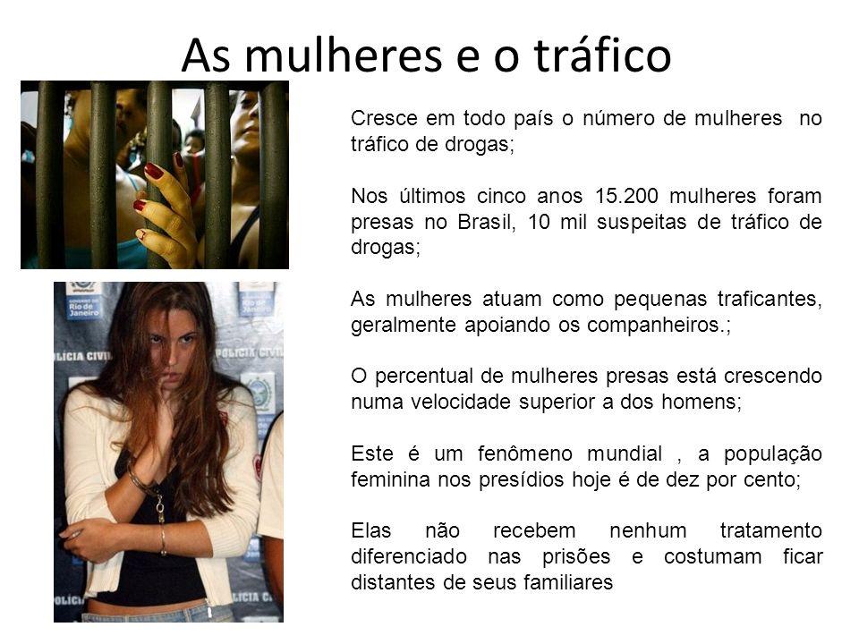As mulheres e o tráfico Cresce em todo país o número de mulheres no tráfico de drogas; Nos últimos cinco anos 15.200 mulheres foram presas no Brasil,