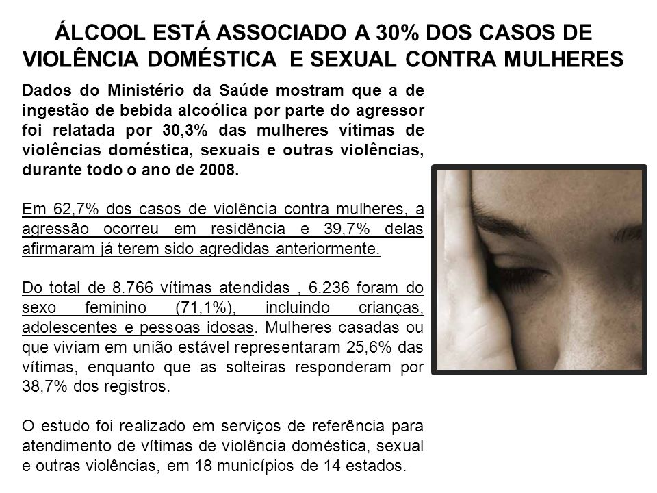 ÁLCOOL ESTÁ ASSOCIADO A 30% DOS CASOS DE VIOLÊNCIA DOMÉSTICA E SEXUAL CONTRA MULHERES Dados do Ministério da Saúde mostram que a de ingestão de bebida