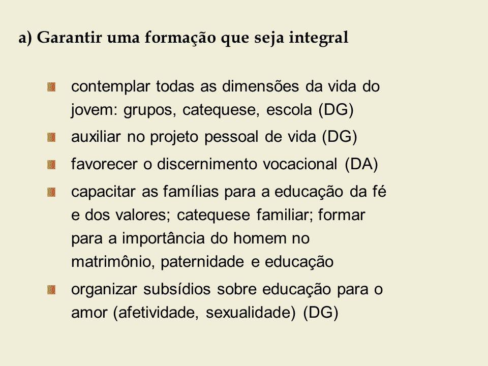 a) Garantir uma formação que seja integral contemplar todas as dimensões da vida do jovem: grupos, catequese, escola (DG) auxiliar no projeto pessoal