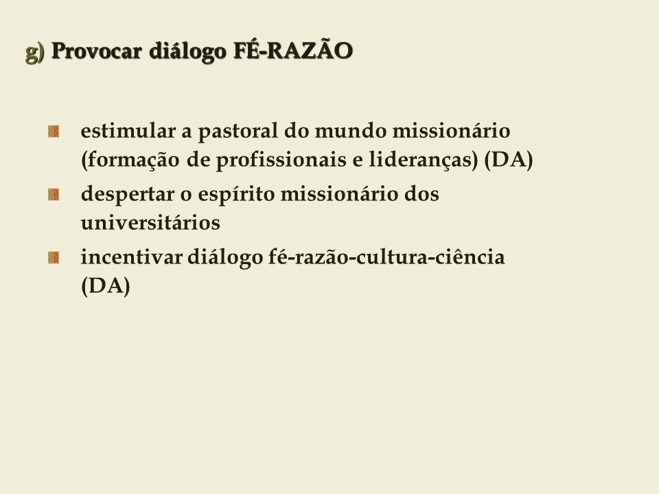 g) Provocar diálogo FÉ-RAZÃO estimular a pastoral do mundo missionário (formação de profissionais e lideranças) (DA) despertar o espírito missionário