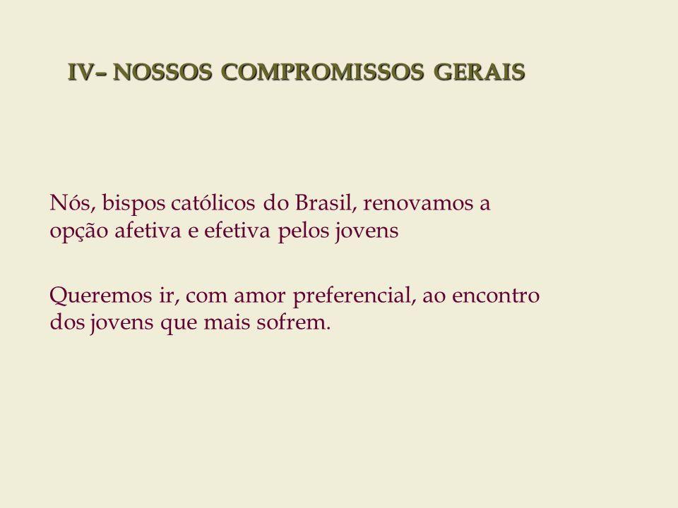 IV– NOSSOS COMPROMISSOS GERAIS A Igreja precisa se fazer mais presente na geração de cultura. Nós, bispos católicos do Brasil, renovamos a opção afeti