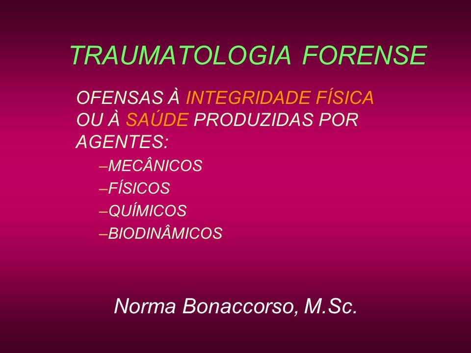 TRAUMATOLOGIA FORENSE OFENSAS À INTEGRIDADE FÍSICA OU À SAÚDE PRODUZIDAS POR AGENTES: –MECÂNICOS –FÍSICOS –QUÍMICOS –BIODINÂMICOS Norma Bonaccorso, M.