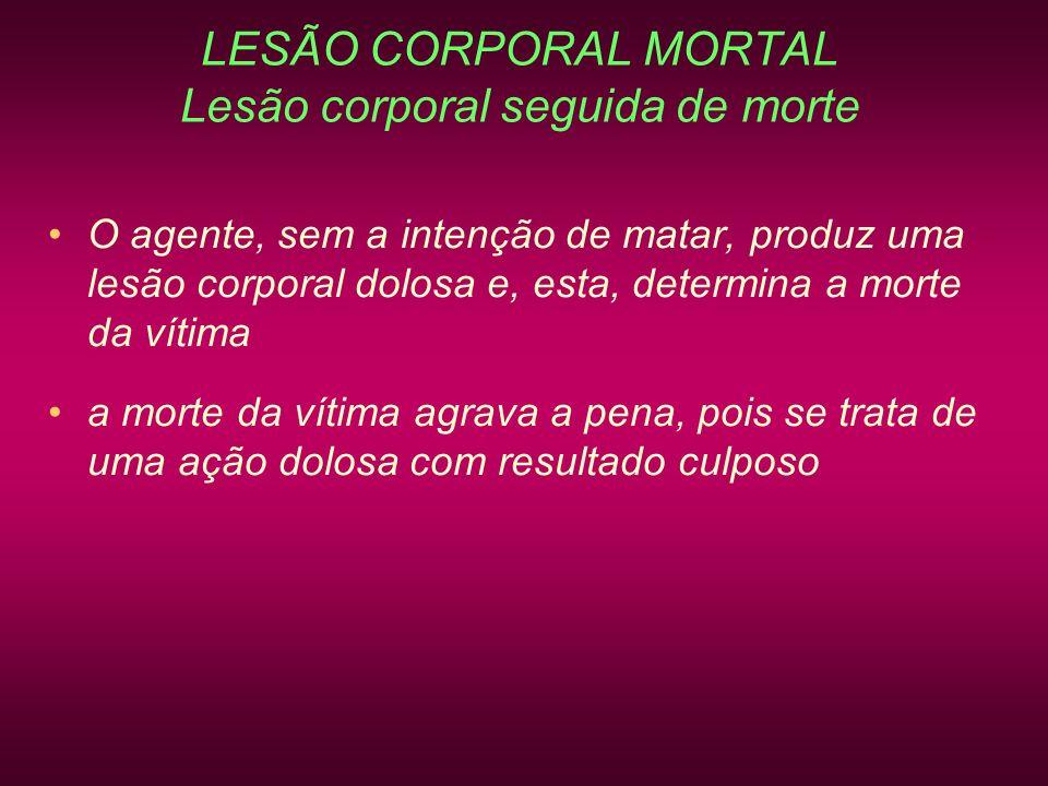LESÃO CORPORAL MORTAL Lesão corporal seguida de morte O agente, sem a intenção de matar, produz uma lesão corporal dolosa e, esta, determina a morte d