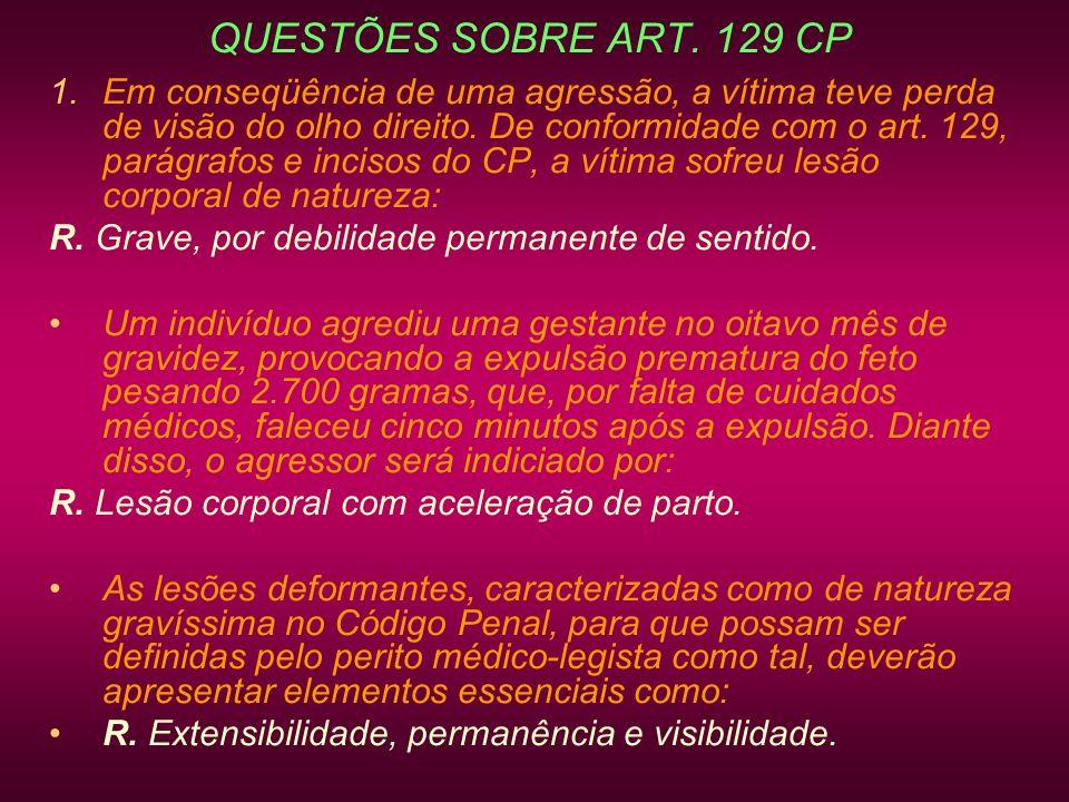 QUESTÕES SOBRE ART. 129 CP 1.Em conseqüência de uma agressão, a vítima teve perda de visão do olho direito. De conformidade com o art. 129, parágrafos