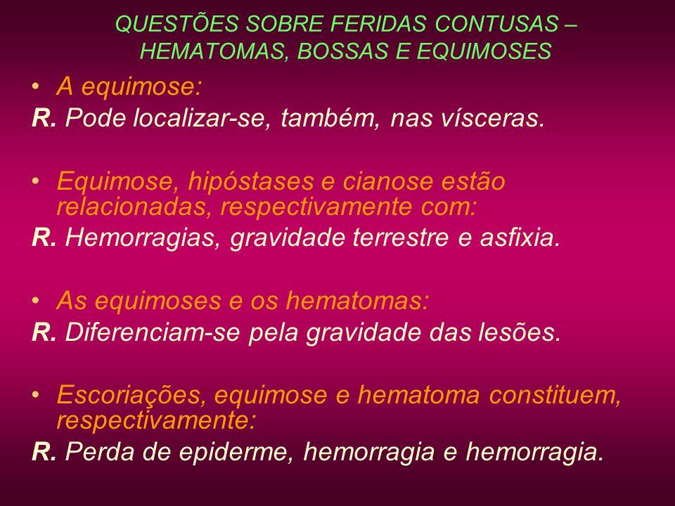 QUESTÕES SOBRE FERIDAS CONTUSAS – HEMATOMAS, BOSSAS E EQUIMOSES A equimose: R. Pode localizar-se, também, nas vísceras. Equimose, hipóstases e cianose