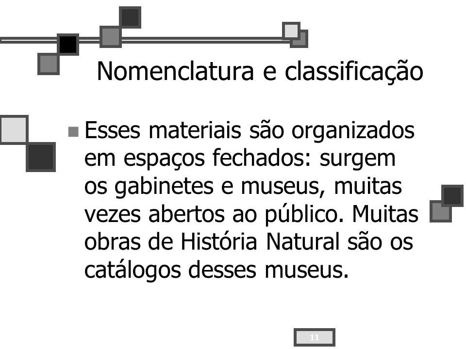 11 Nomenclatura e classificação Esses materiais são organizados em espaços fechados: surgem os gabinetes e museus, muitas vezes abertos ao público. Mu
