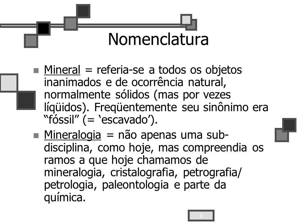 5 Nomenclatura Mineral = referia-se a todos os objetos inanimados e de ocorrência natural, normalmente sólidos (mas por vezes líqüidos). Freqüentement