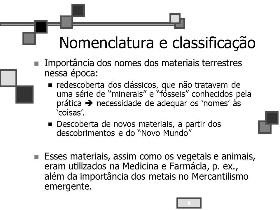 6 Nomenclatura e classificação Importância dos nomes dos materiais terrestres nessa época: redescoberta dos clássicos, que não tratavam de uma série d