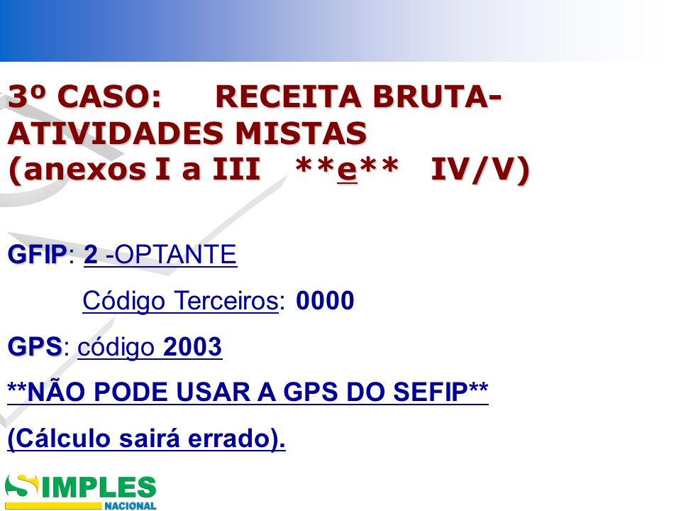 3º CASO: RECEITA BRUTA- ATIVIDADES MISTAS (anexos I a III **e** IV/V) GFIP GFIP: 2 -OPTANTE Código Terceiros: 0000 GPS GPS: código 2003 **NÃO PODE USA