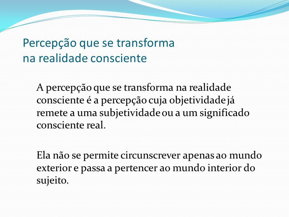 Percepção anterior à realidade consciente A percepção anterior à realidade consciente é a percepção despojada de toda e qualquer subjetividade, é a ob
