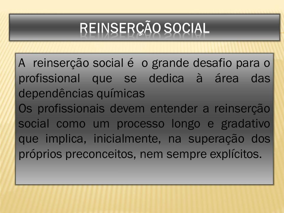 A reinserção social é o grande desafio para o profissional que se dedica à área das dependências químicas Os profissionais devem entender a reinserção