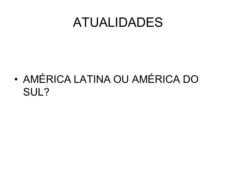 ATUALIDADES AMÉRICA LATINA OU AMÉRICA DO SUL?
