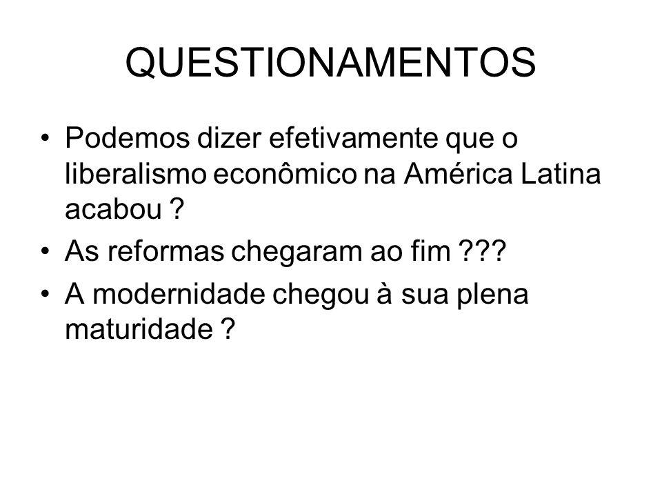QUESTIONAMENTOS Podemos dizer efetivamente que o liberalismo econômico na América Latina acabou ? As reformas chegaram ao fim ??? A modernidade chegou