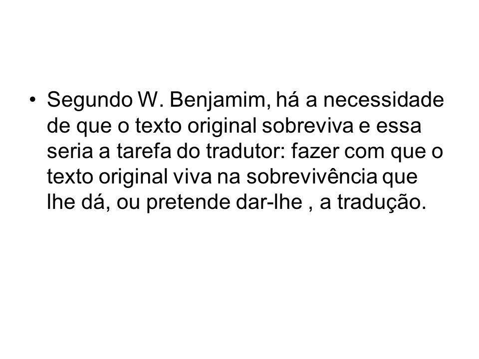Segundo W. Benjamim, há a necessidade de que o texto original sobreviva e essa seria a tarefa do tradutor: fazer com que o texto original viva na sobr
