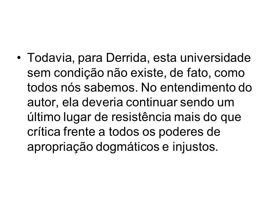 Todavia, para Derrida, esta universidade sem condição não existe, de fato, como todos nós sabemos. No entendimento do autor, ela deveria continuar sen