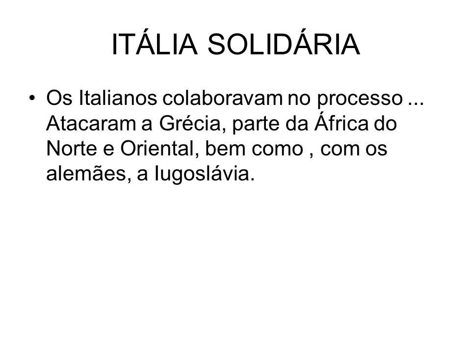 ITÁLIA SOLIDÁRIA Os Italianos colaboravam no processo... Atacaram a Grécia, parte da África do Norte e Oriental, bem como, com os alemães, a Iugoslávi
