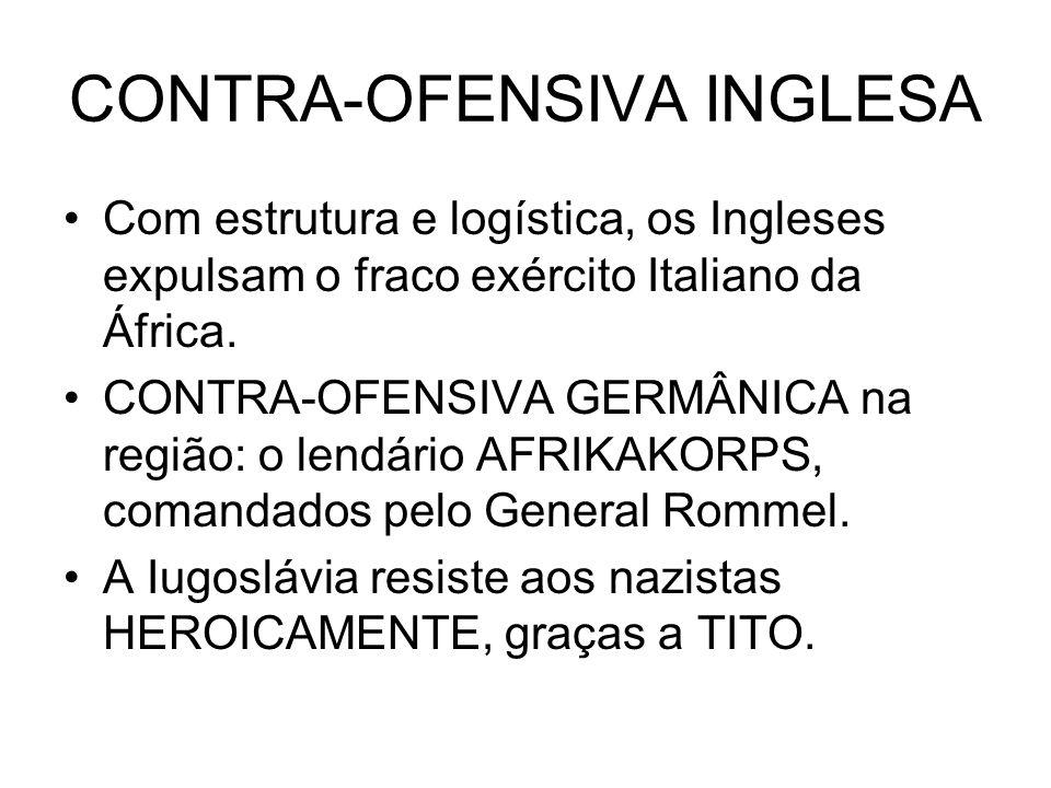 CONTRA-OFENSIVA INGLESA Com estrutura e logística, os Ingleses expulsam o fraco exército Italiano da África. CONTRA-OFENSIVA GERMÂNICA na região: o le