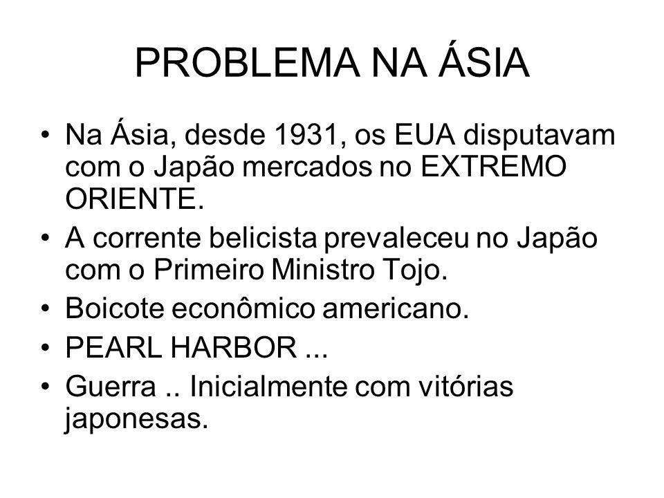 PROBLEMA NA ÁSIA Na Ásia, desde 1931, os EUA disputavam com o Japão mercados no EXTREMO ORIENTE. A corrente belicista prevaleceu no Japão com o Primei