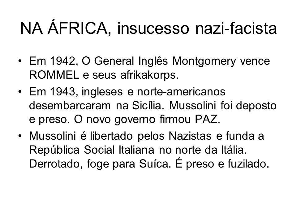 NA ÁFRICA, insucesso nazi-facista Em 1942, O General Inglês Montgomery vence ROMMEL e seus afrikakorps. Em 1943, ingleses e norte-americanos desembarc