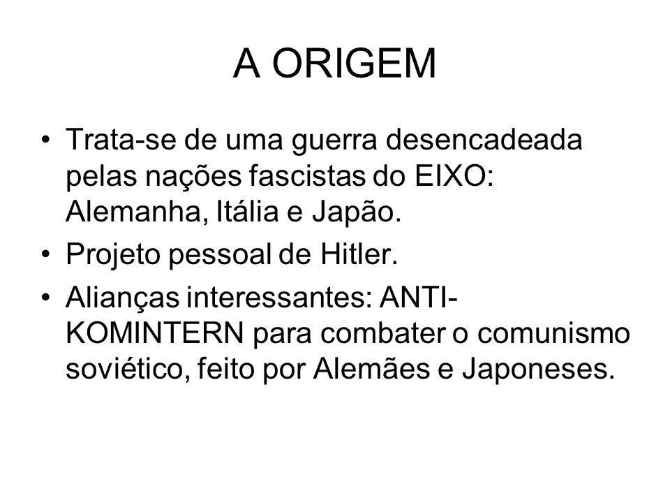 A ORIGEM Trata-se de uma guerra desencadeada pelas nações fascistas do EIXO: Alemanha, Itália e Japão. Projeto pessoal de Hitler. Alianças interessant