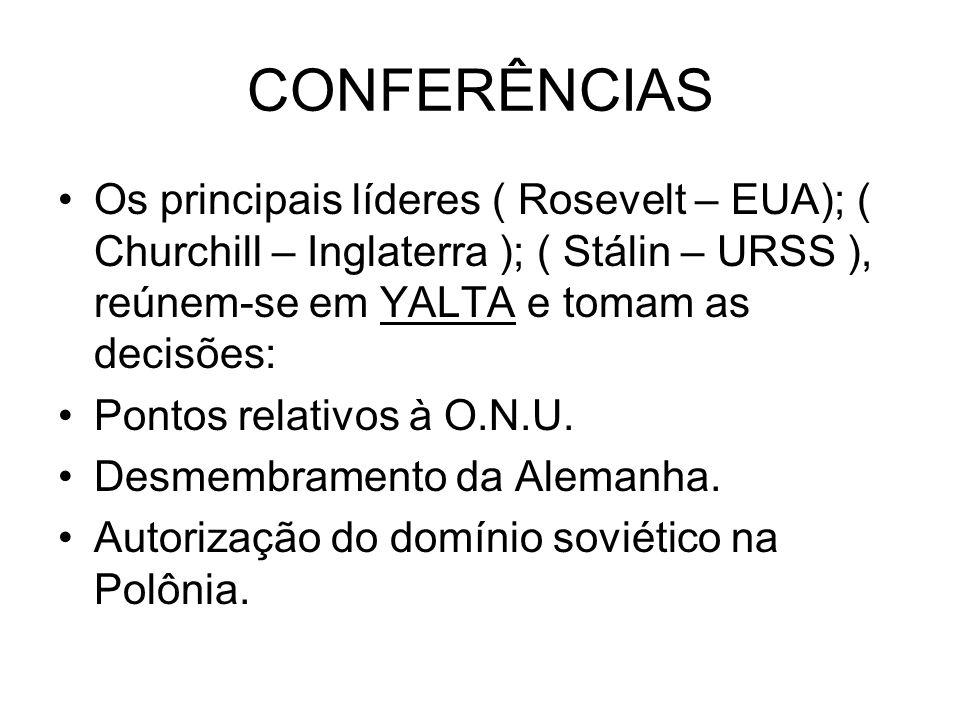 CONFERÊNCIAS Os principais líderes ( Rosevelt – EUA); ( Churchill – Inglaterra ); ( Stálin – URSS ), reúnem-se em YALTA e tomam as decisões: Pontos re