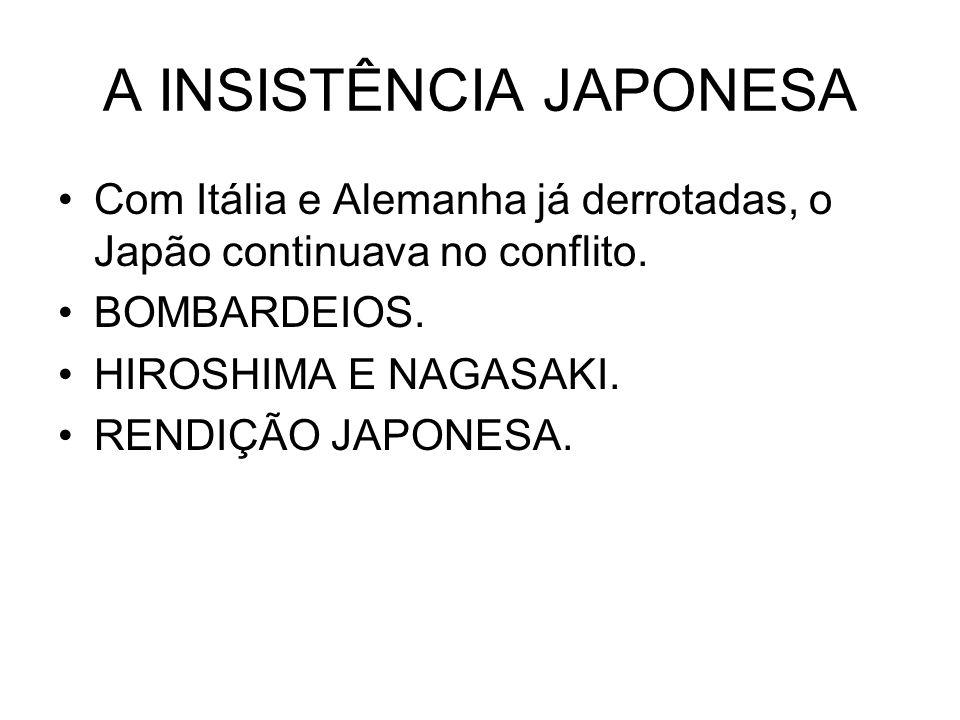 A INSISTÊNCIA JAPONESA Com Itália e Alemanha já derrotadas, o Japão continuava no conflito. BOMBARDEIOS. HIROSHIMA E NAGASAKI. RENDIÇÃO JAPONESA.