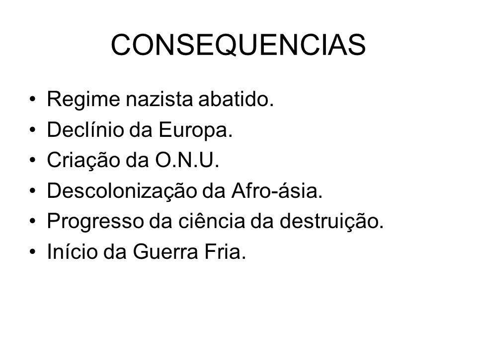 CONSEQUENCIAS Regime nazista abatido. Declínio da Europa. Criação da O.N.U. Descolonização da Afro-ásia. Progresso da ciência da destruição. Início da